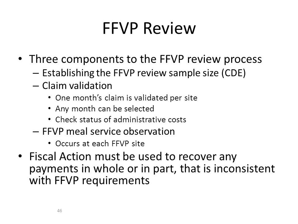 Three components to the FFVP review process – Establishing the FFVP review sample size (CDE) – Claim validation One month's claim is validated per site Any month can be selected Check status of administrative costs – FFVP meal service observation Occurs at each FFVP site Fiscal Action must be used to recover any payments in whole or in part, that is inconsistent with FFVP requirements FFVP Review 46