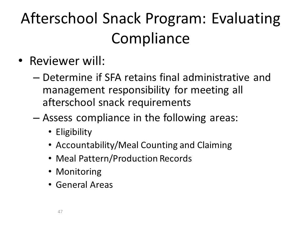Reviewer will: – Determine if SFA retains final administrative and management responsibility for meeting all afterschool snack requirements – Assess compliance in the following areas: Eligibility Accountability/Meal Counting and Claiming Meal Pattern/Production Records Monitoring General Areas Afterschool Snack Program: Evaluating Compliance 47