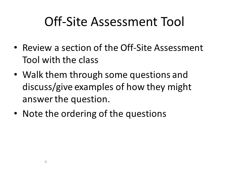 Review a section of the Off-Site Assessment Tool with the class Walk them through some questions and discuss/give examples of how they might answer the question.