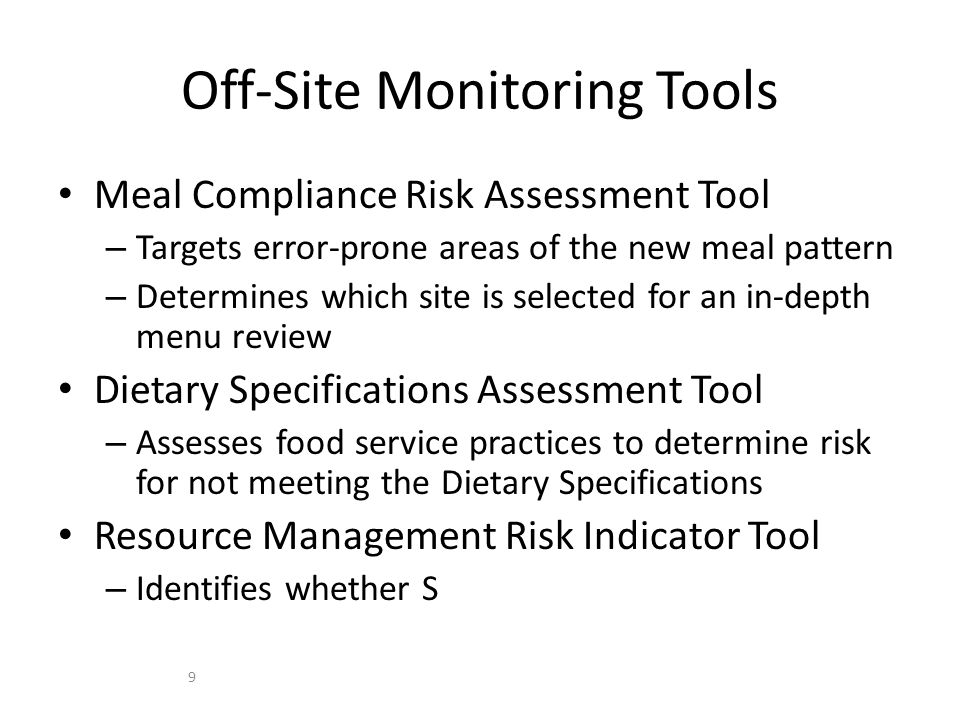 Meal Compliance Risk Assessment Tool – Targets error-prone areas of the new meal pattern – Determines which site is selected for an in-depth menu review Dietary Specifications Assessment Tool – Assesses food service practices to determine risk for not meeting the Dietary Specifications Resource Management Risk Indicator Tool – Identifies whether S Off-Site Monitoring Tools 9