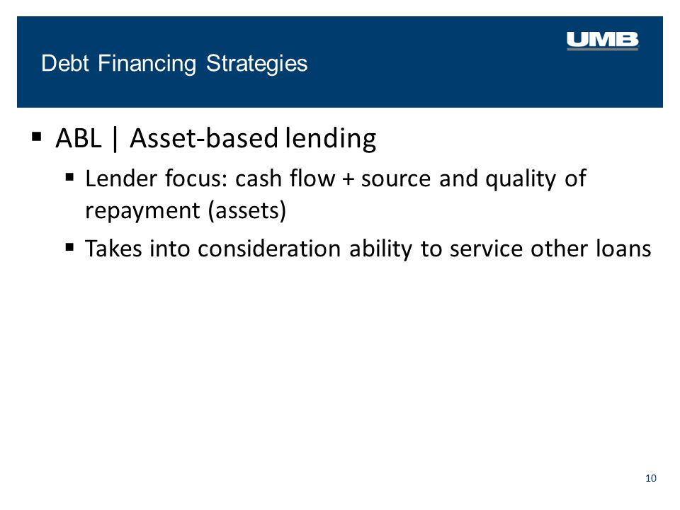 Debt Financing Strategies 10  ABL   Asset-based lending  Lender focus: cash flow + source and quality of repayment (assets)  Takes into considerati