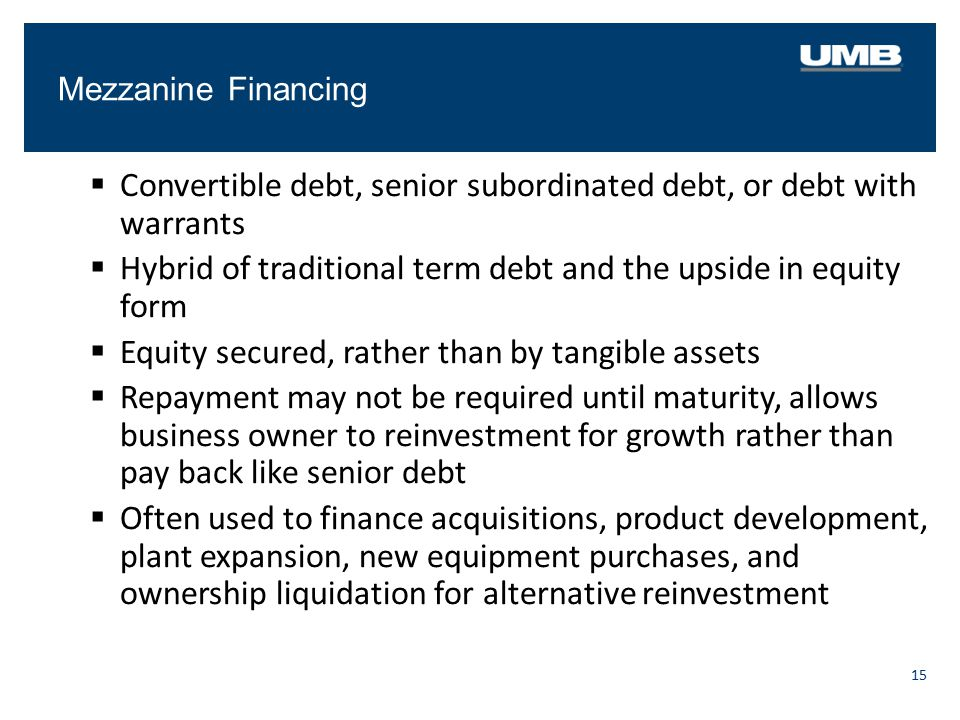 Mezzanine Financing 15  Convertible debt, senior subordinated debt, or debt with warrants  Hybrid of traditional term debt and the upside in equity