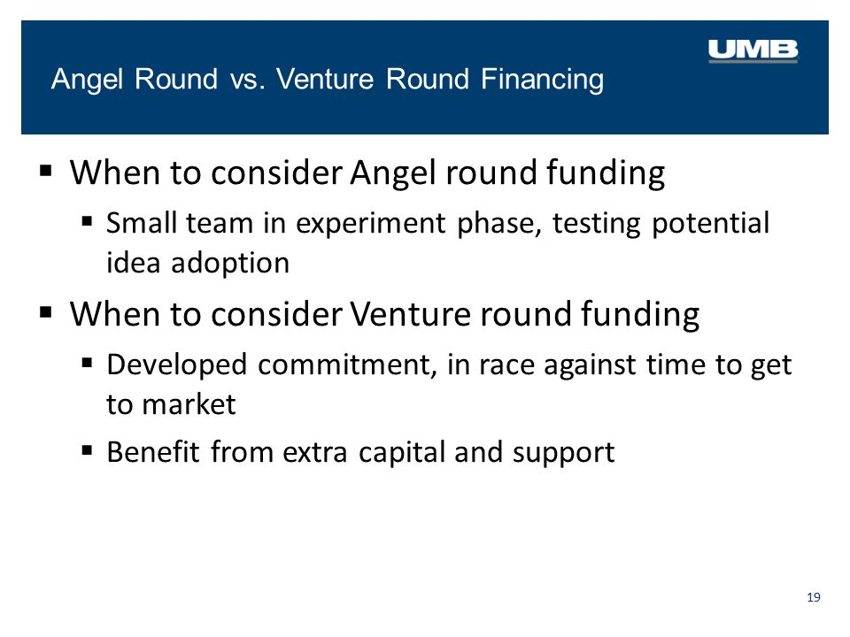 Angel Round vs. Venture Round Financing 19  When to consider Angel round funding  Small team in experiment phase, testing potential idea adoption 