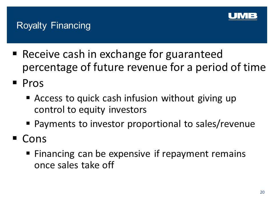 Royalty Financing 20  Receive cash in exchange for guaranteed percentage of future revenue for a period of time  Pros  Access to quick cash infusio