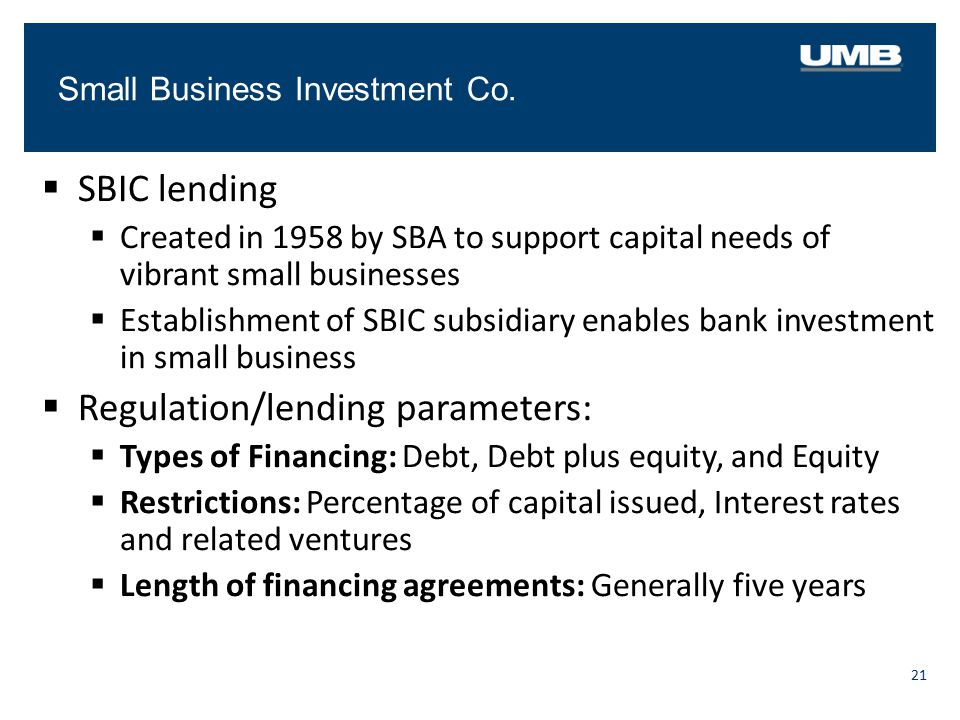 Small Business Investment Co. 21  SBIC lending  Created in 1958 by SBA to support capital needs of vibrant small businesses  Establishment of SBIC