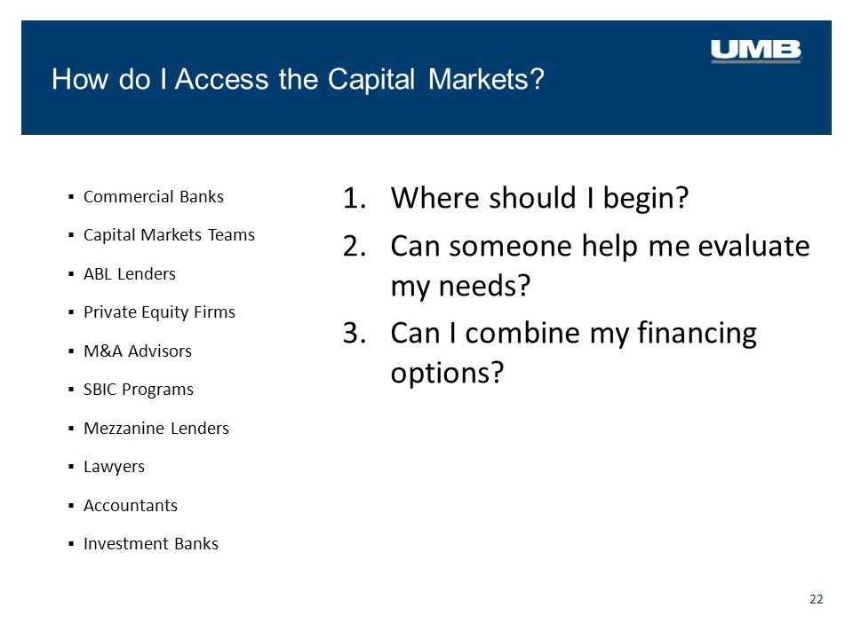 How do I Access the Capital Markets? 22  Commercial Banks  Capital Markets Teams  ABL Lenders  Private Equity Firms  M&A Advisors  SBIC Programs