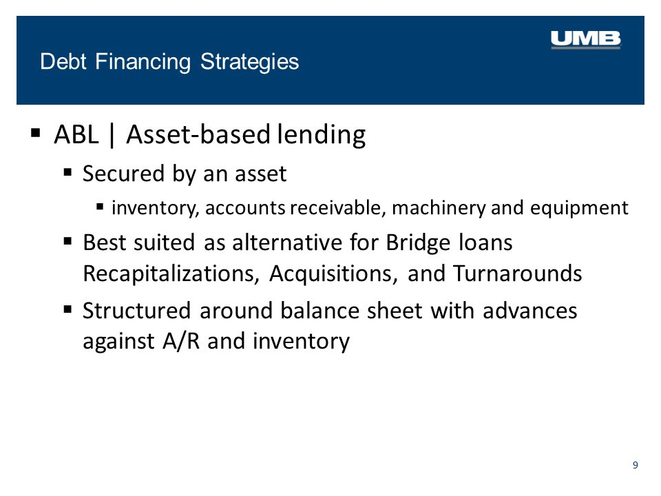 Debt Financing Strategies 9  ABL   Asset-based lending  Secured by an asset  inventory, accounts receivable, machinery and equipment  Best suited