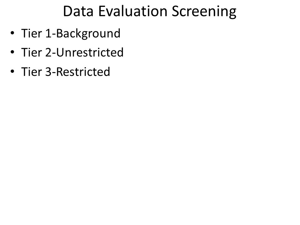 Data Evaluation Screening Tier 1-Background Tier 2-Unrestricted Tier 3-Restricted