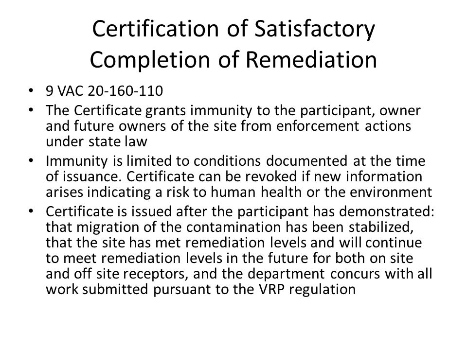 Certification of Satisfactory Completion of Remediation 9 VAC 20-160-110 The Certificate grants immunity to the participant, owner and future owners of the site from enforcement actions under state law Immunity is limited to conditions documented at the time of issuance.