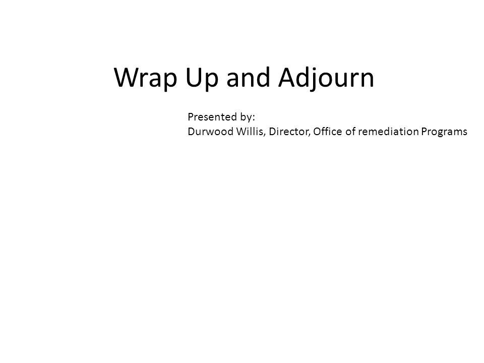 Wrap Up and Adjourn Presented by: Durwood Willis, Director, Office of remediation Programs