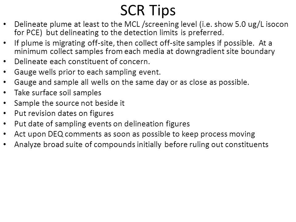 SCR Tips Multiple rounds of sampling to account for variability and to assess plume stability Initial GW sampling can be from direct push (geoprobes), however permanent monitoring wells are preferred to provide comparable time- series data at same location Incorporate data from historical reports into the text, tables and figures of SCR Do not forget about historic petroleum releases.