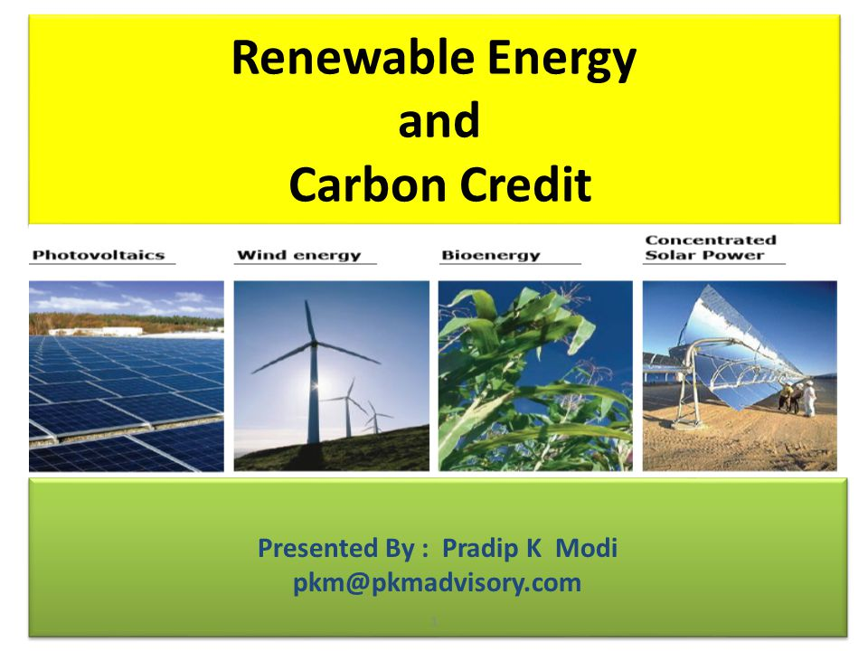 Renewable Energy and Carbon Credit Presented By : Pradip K Modi pkm@pkmadvisory.com Presented By : Pradip K Modi pkm@pkmadvisory.com 1