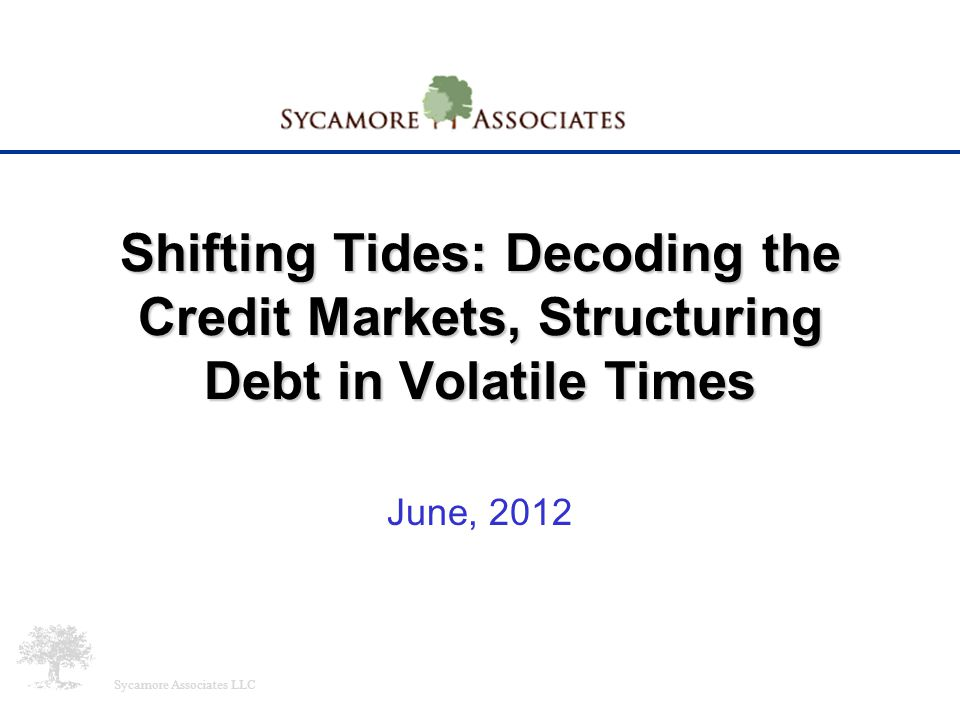 Shifting Tides: Decoding the Credit Markets, Structuring Debt in Volatile Times June, 2012 Sycamore Associates LLC