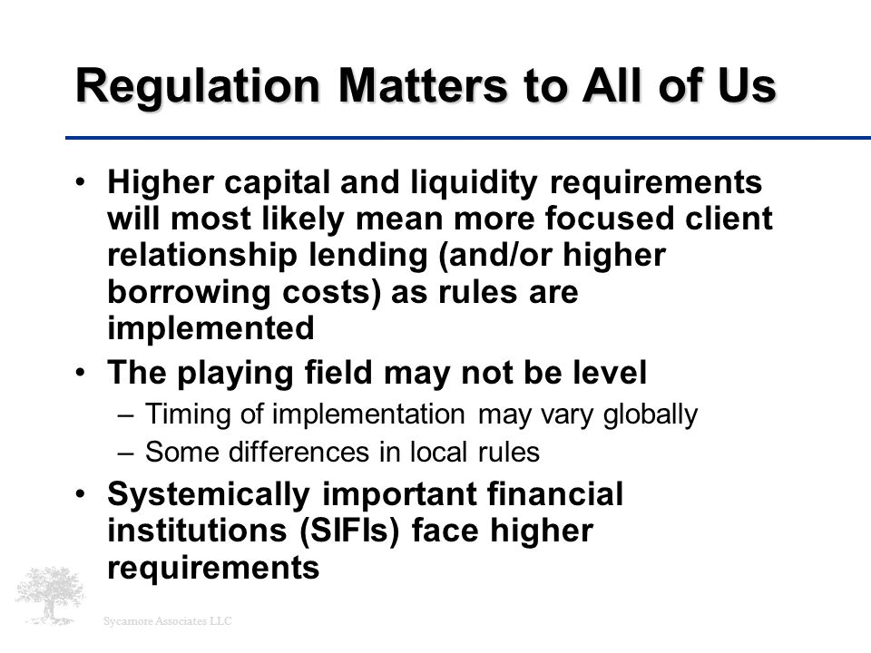 Sycamore Associates LLC Regulation Matters to All of Us Higher capital and liquidity requirements will most likely mean more focused client relationsh