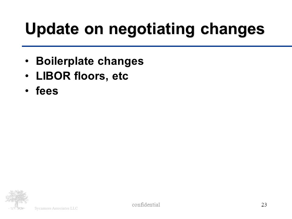 Sycamore Associates LLC Update on negotiating changes Boilerplate changes LIBOR floors, etc fees confidential 23