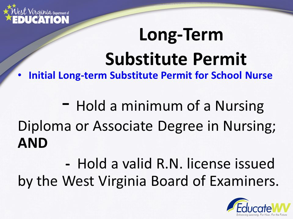 Long-Term Substitute Permit Initial Long-term Substitute Permit for School Nurse - Hold a minimum of a Nursing Diploma or Associate Degree in Nursing; AND - Hold a valid R.N.