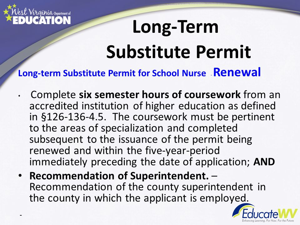 Long-Term Substitute Permit Long-term Substitute Permit for School Nurse - Renewal Complete six semester hours of coursework from an accredited institution of higher education as defined in §126-136-4.5.