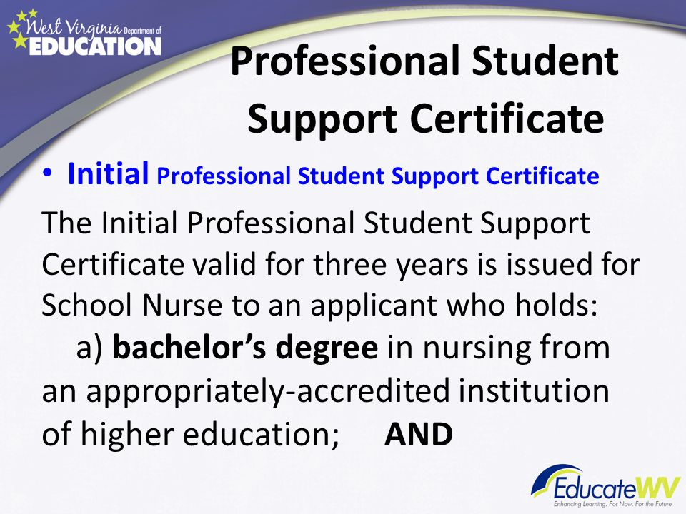 Professional Student Support Certificate Initial Professional Student Support Certificate The Initial Professional Student Support Certificate valid for three years is issued for School Nurse to an applicant who holds: a) bachelor's degree in nursing from an appropriately-accredited institution of higher education; AND
