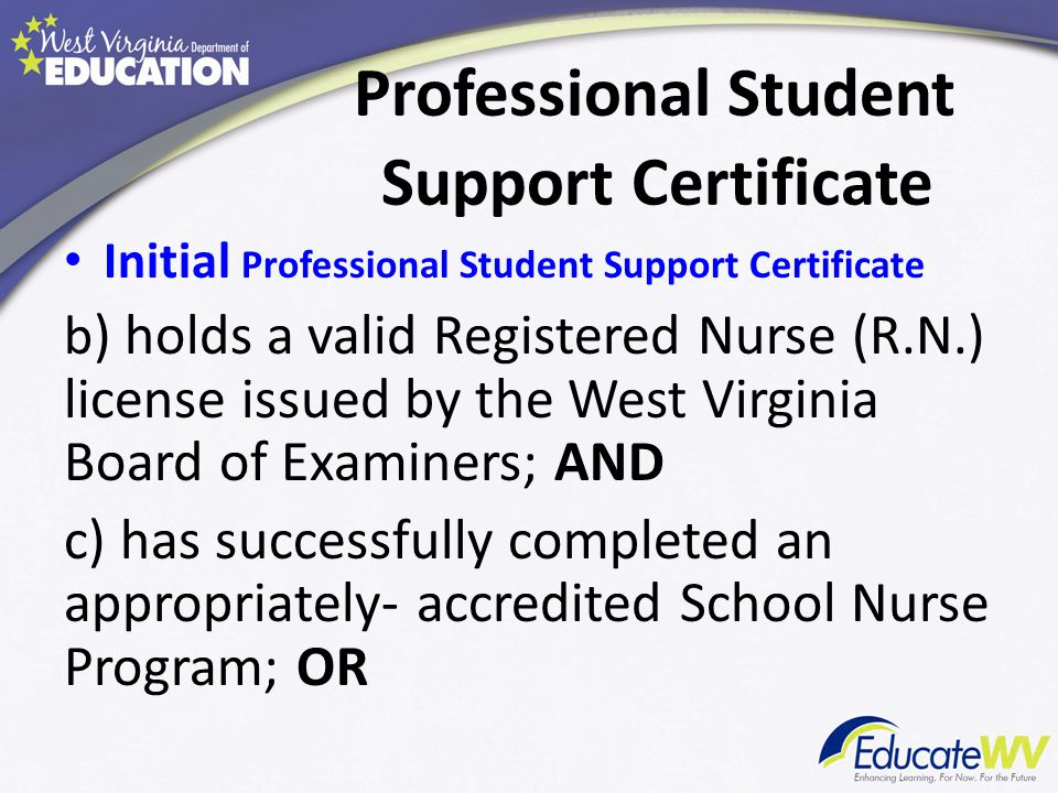 Professional Student Support Certificate Initial Professional Student Support Certificate 1)holds a master's degree in nursing from an appropriately-accredited institution of higher education as defined in §126-136-4.5; AND 2)holds a valid R.N.