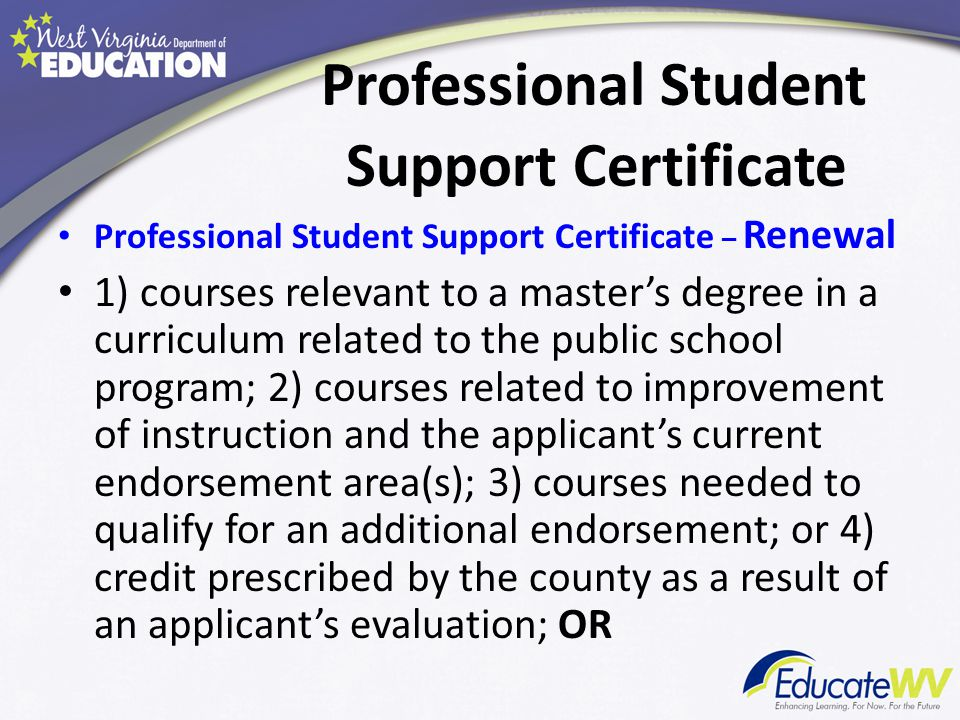 Professional Student Support Certificate Professional Student Support Certificate – Renewal 1) courses relevant to a master's degree in a curriculum related to the public school program; 2) courses related to improvement of instruction and the applicant's current endorsement area(s); 3) courses needed to qualify for an additional endorsement; or 4) credit prescribed by the county as a result of an applicant's evaluation; OR
