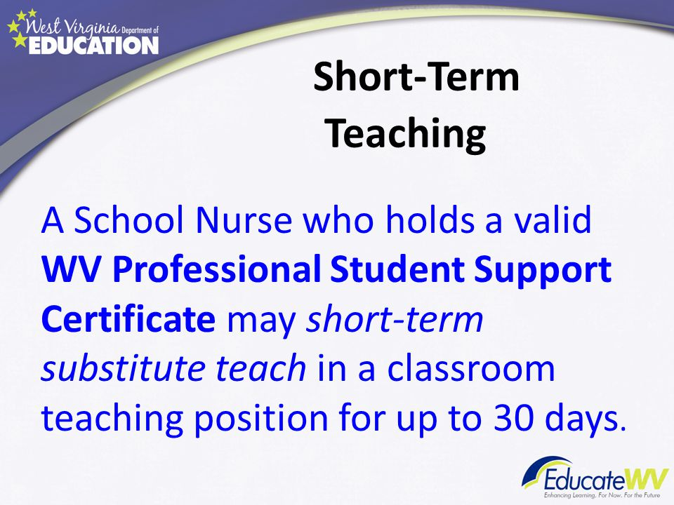 Short-Term Teaching A School Nurse who holds a valid WV Professional Student Support Certificate may short-term substitute teach in a classroom teaching position for up to 30 days.