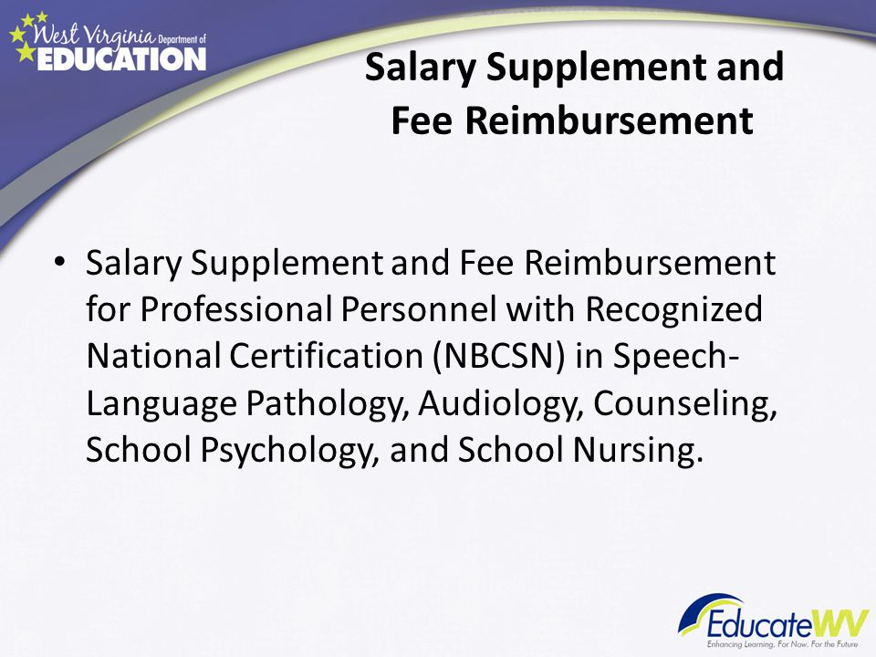 Salary Supplement and Fee Reimbursement Salary Supplement and Fee Reimbursement for Professional Personnel with Recognized National Certification (NBCSN) in Speech- Language Pathology, Audiology, Counseling, School Psychology, and School Nursing.