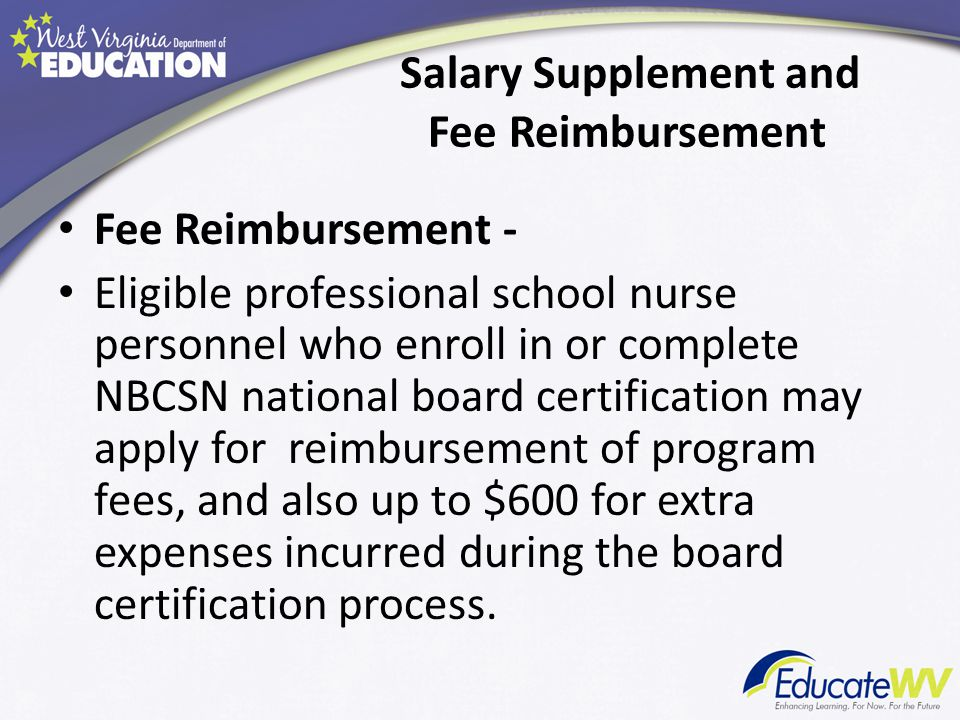 Salary Supplement and Fee Reimbursement Salary Supplement- Eligible professional school nurse personnel who complete NBCSN national board certification may apply for an annual state salary supplement of $2,500.00.