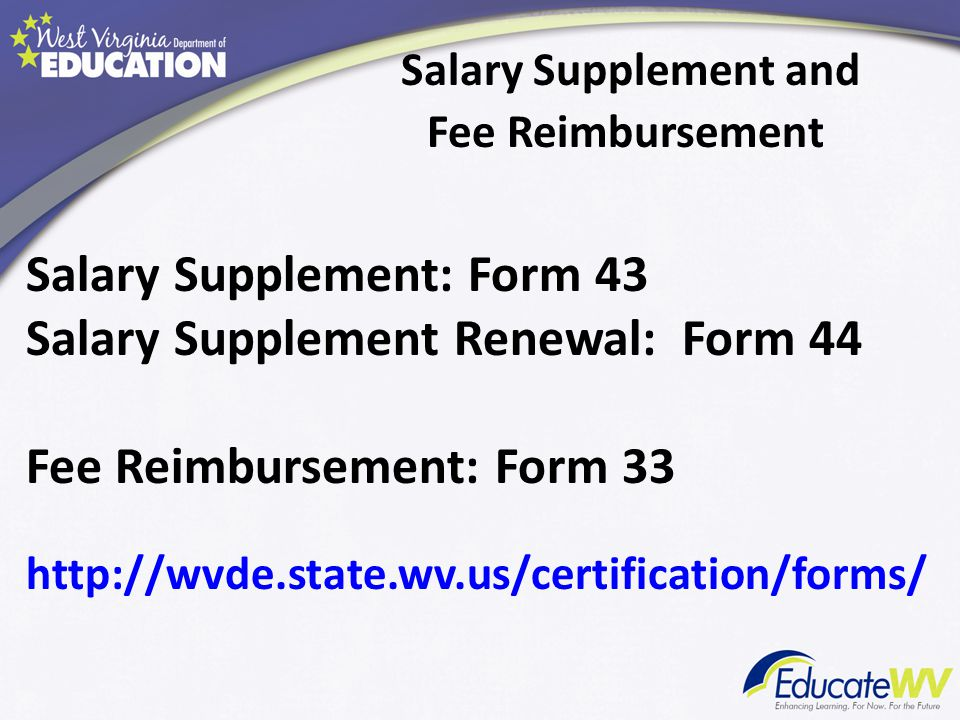 Salary Supplement and Fee Reimbursement Salary Supplement: Form 43 Salary Supplement Renewal: Form 44 Fee Reimbursement: Form 33 http://wvde.state.wv.us/certification/forms/