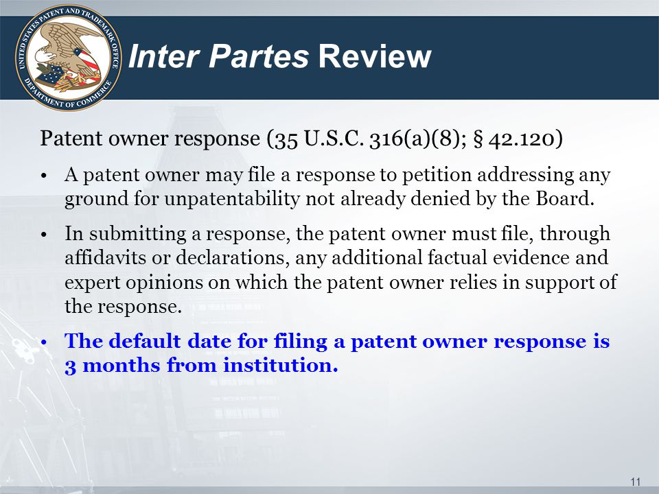 Inter Partes Review Patent owner response (35 U.S.C. 316(a)(8); § 42.120) A patent owner may file a response to petition addressing any ground for unp