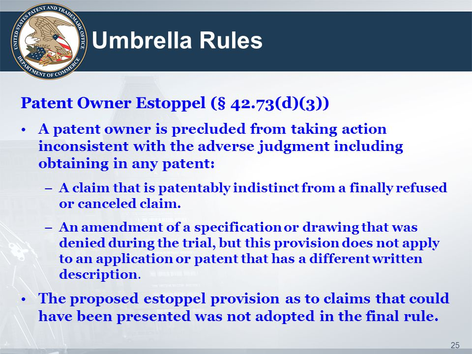 Umbrella Rules Patent Owner Estoppel (§ 42.73(d)(3)) A patent owner is precluded from taking action inconsistent with the adverse judgment including obtaining in any patent: –A claim that is patentably indistinct from a finally refused or canceled claim.