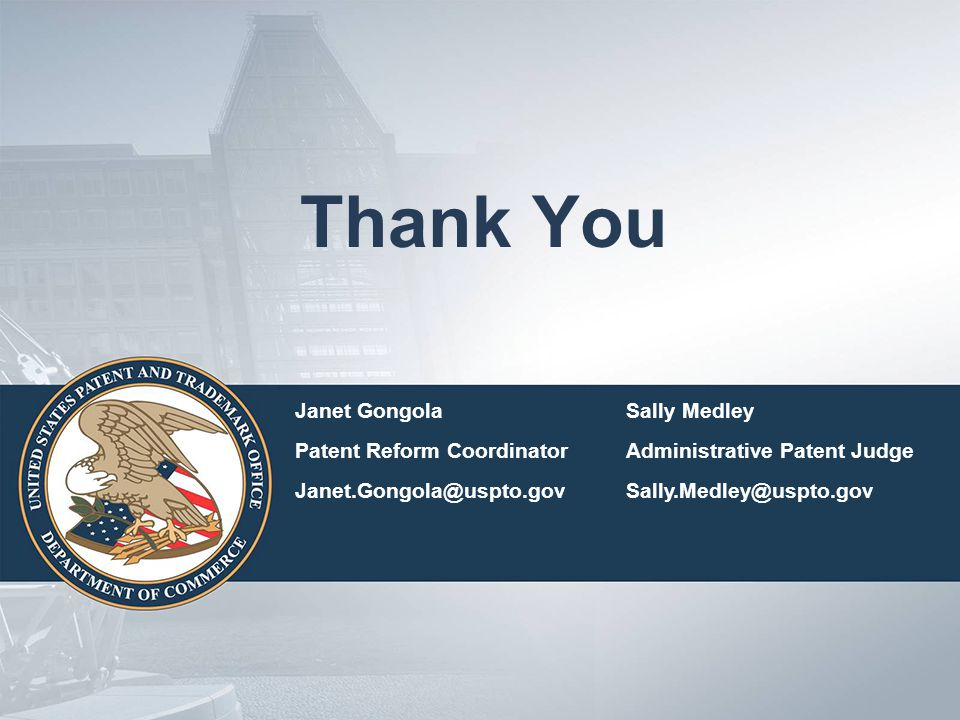 Thank You Janet GongolaSally Medley Patent Reform CoordinatorAdministrative Patent Judge Janet.Gongola@uspto.govSally.Medley@uspto.gov