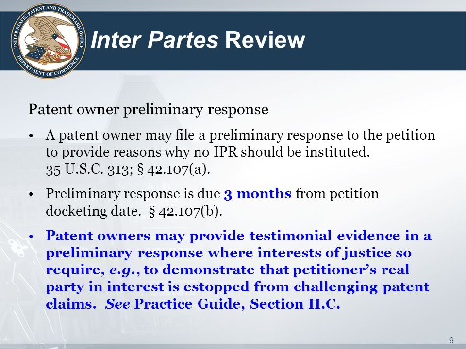 Inter Partes Review Patent owner preliminary response A patent owner may file a preliminary response to the petition to provide reasons why no IPR should be instituted.