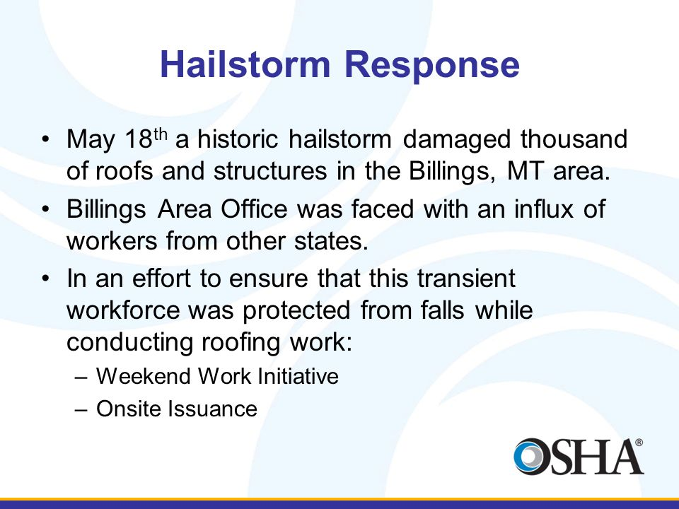 Hailstorm Response May 18 th a historic hailstorm damaged thousand of roofs and structures in the Billings, MT area. Billings Area Office was faced wi