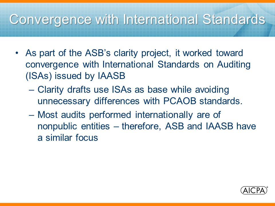Convergence with International Standards As part of the ASB's clarity project, it worked toward convergence with International Standards on Auditing (ISAs) issued by IAASB –Clarity drafts use ISAs as base while avoiding unnecessary differences with PCAOB standards.