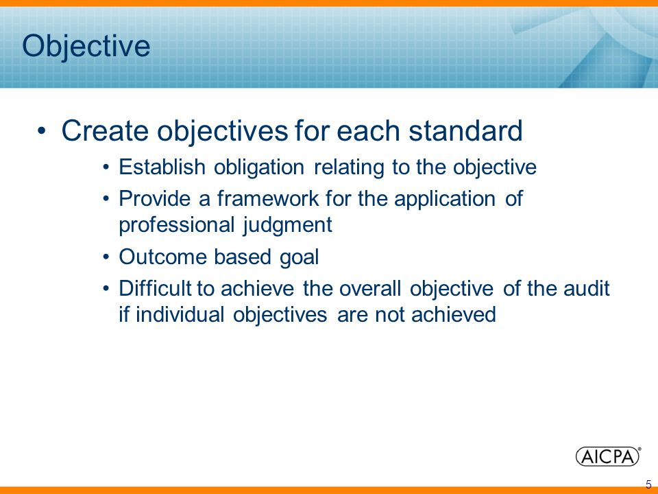 5 Objective Create objectives for each standard Establish obligation relating to the objective Provide a framework for the application of professional judgment Outcome based goal Difficult to achieve the overall objective of the audit if individual objectives are not achieved