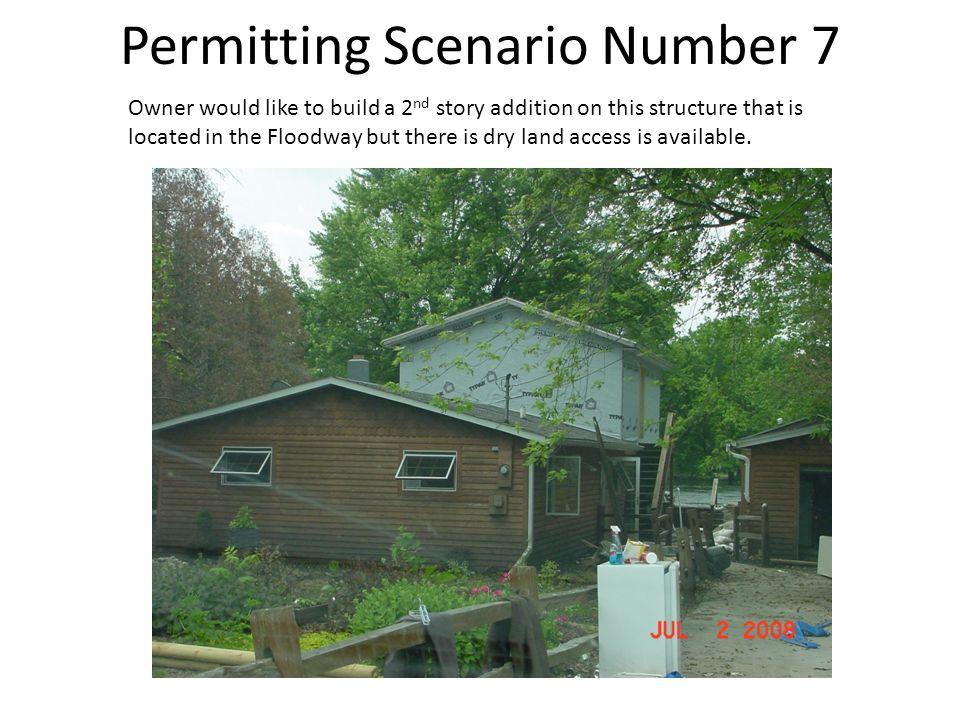 Permitting Scenario Number 7 Owner would like to build a 2 nd story addition on this structure that is located in the Floodway but there is dry land access is available.