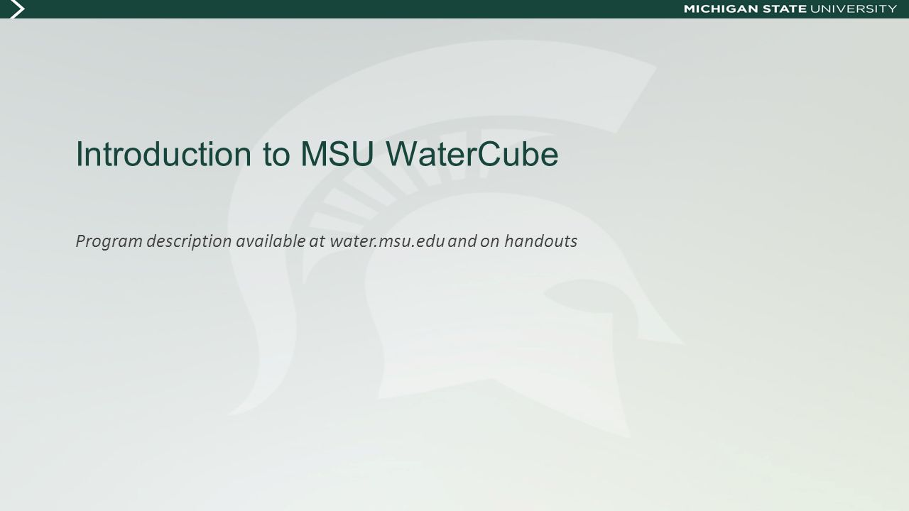 Introduction to MSU WaterCube Program description available at water.msu.edu and on handouts