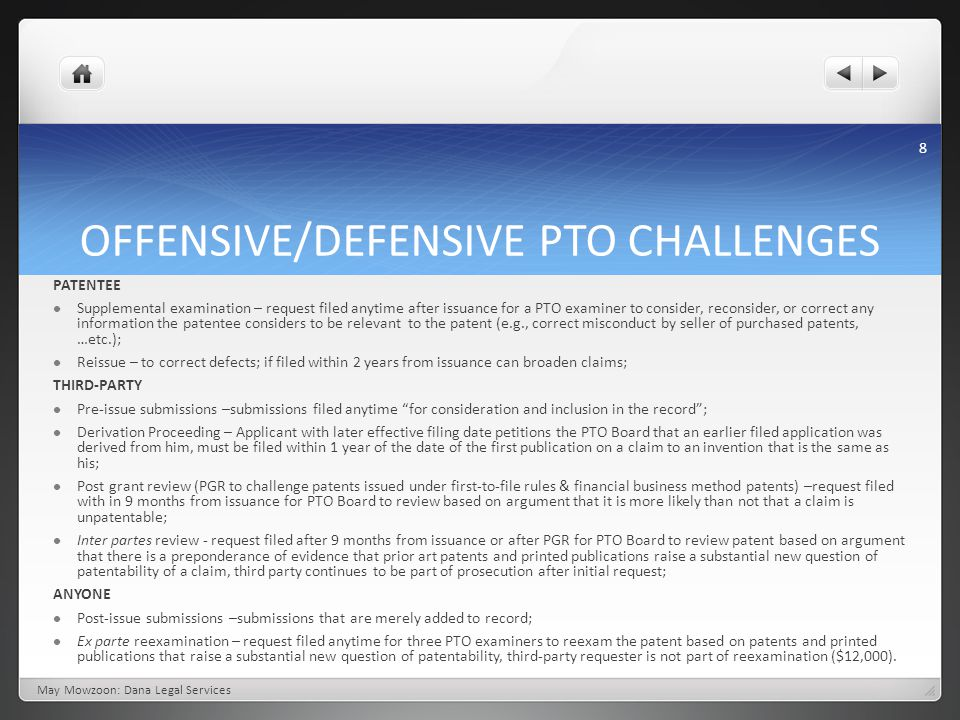OFFENSIVE/DEFENSIVE PTO CHALLENGES May Mowzoon: Dana Legal Services PATENTEE Supplemental examination – request filed anytime after issuance for a PTO examiner to consider, reconsider, or correct any information the patentee considers to be relevant to the patent (e.g., correct misconduct by seller of purchased patents, …etc.); Reissue – to correct defects; if filed within 2 years from issuance can broaden claims; THIRD-PARTY Pre-issue submissions –submissions filed anytime for consideration and inclusion in the record ; Derivation Proceeding – Applicant with later effective filing date petitions the PTO Board that an earlier filed application was derived from him, must be filed within 1 year of the date of the first publication on a claim to an invention that is the same as his; Post grant review (PGR to challenge patents issued under first-to-file rules & financial business method patents) –request filed with in 9 months from issuance for PTO Board to review based on argument that it is more likely than not that a claim is unpatentable; Inter partes review - request filed after 9 months from issuance or after PGR for PTO Board to review patent based on argument that there is a preponderance of evidence that prior art patents and printed publications raise a substantial new question of patentability of a claim, third party continues to be part of prosecution after initial request; ANYONE Post-issue submissions –submissions that are merely added to record; Ex parte reexamination – request filed anytime for three PTO examiners to reexam the patent based on patents and printed publications that raise a substantial new question of patentability, third-party requester is not part of reexamination ($12,000).
