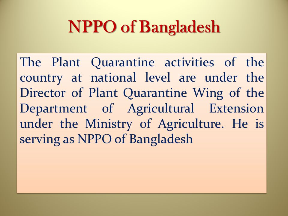 NPPO of Bangladesh The Plant Quarantine activities of the country at national level are under the Director of Plant Quarantine Wing of the Department