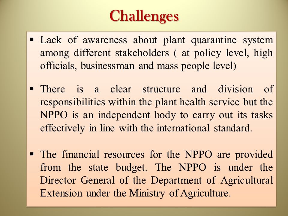 Challenges  Lack of awareness about plant quarantine system among different stakeholders ( at policy level, high officials, businessman and mass people level)  There is a clear structure and division of responsibilities within the plant health service but the NPPO is an independent body to carry out its tasks effectively in line with the international standard.