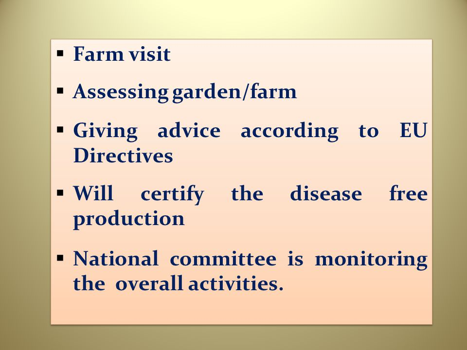  Farm visit  Assessing garden/farm  Giving advice according to EU Directives  Will certify the disease free production  National committee is mon