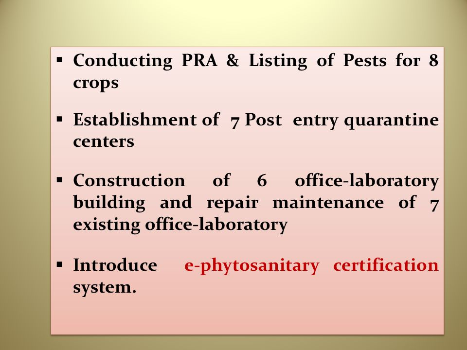  Conducting PRA & Listing of Pests for 8 crops  Establishment of 7 Post entry quarantine centers  Construction of 6 office-laboratory building and repair maintenance of 7 existing office-laboratory  Introduce e-phytosanitary certification system.
