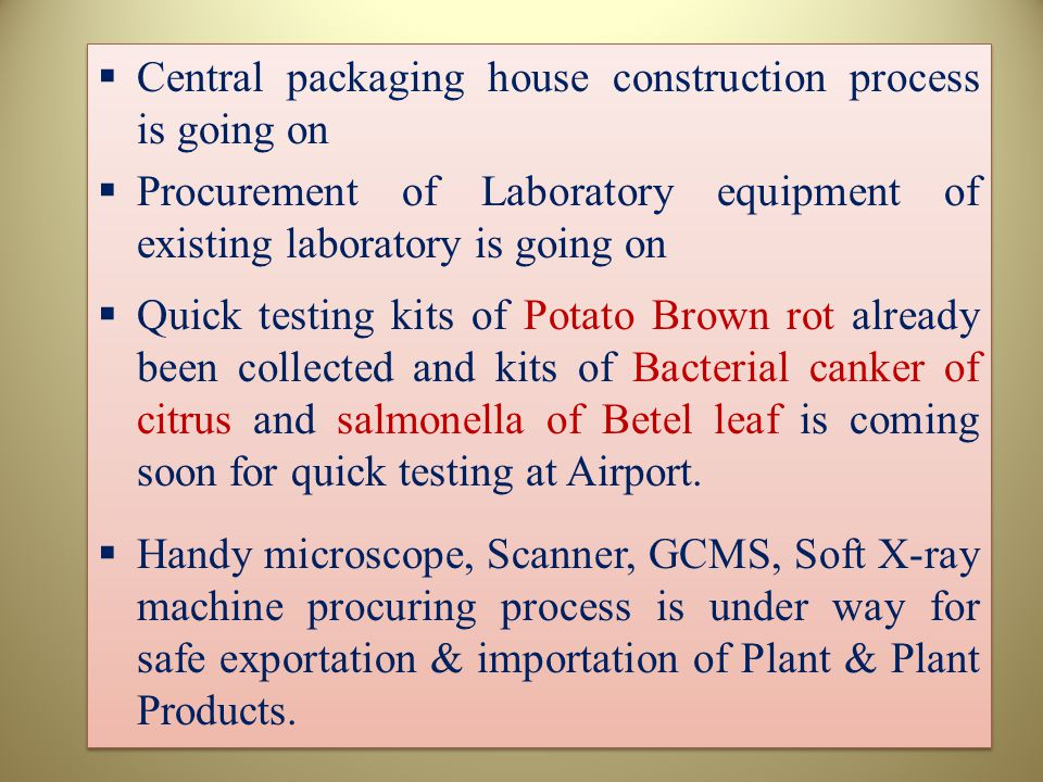 Central packaging house construction process is going on  Procurement of Laboratory equipment of existing laboratory is going on  Quick testing kits of Potato Brown rot already been collected and kits of Bacterial canker of citrus and salmonella of Betel leaf is coming soon for quick testing at Airport.