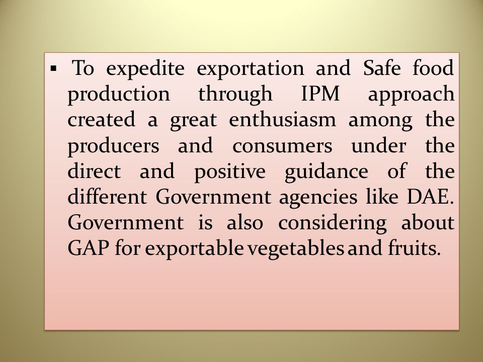  To expedite exportation and Safe food production through IPM approach created a great enthusiasm among the producers and consumers under the direct and positive guidance of the different Government agencies like DAE.