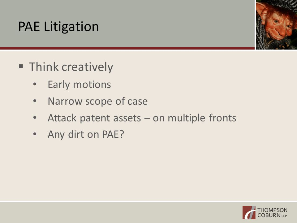 PAE Litigation  Think creatively Early motions Narrow scope of case Attack patent assets – on multiple fronts Any dirt on PAE