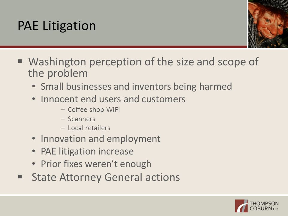 PAE Litigation  Washington perception of the size and scope of the problem Small businesses and inventors being harmed Innocent end users and customers – Coffee shop WiFi – Scanners – Local retailers Innovation and employment PAE litigation increase Prior fixes weren't enough  State Attorney General actions