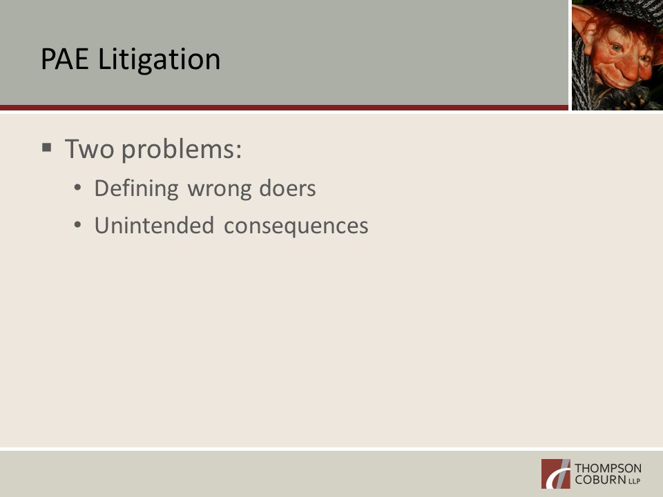 PAE Litigation  Two problems: Defining wrong doers Unintended consequences