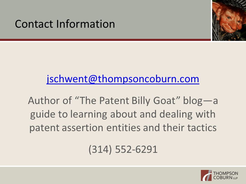 Contact Information jschwent@thompsoncoburn.com Author of The Patent Billy Goat blog—a guide to learning about and dealing with patent assertion entities and their tactics (314) 552-6291