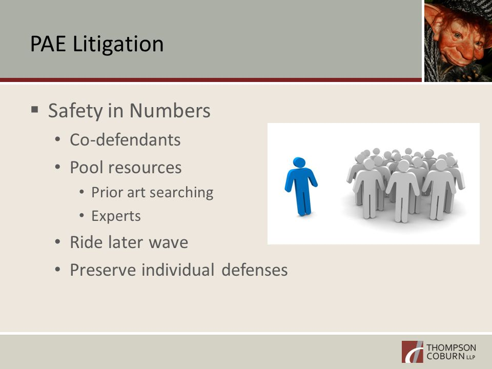 PAE Litigation  Safety in Numbers Co-defendants Pool resources Prior art searching Experts Ride later wave Preserve individual defenses