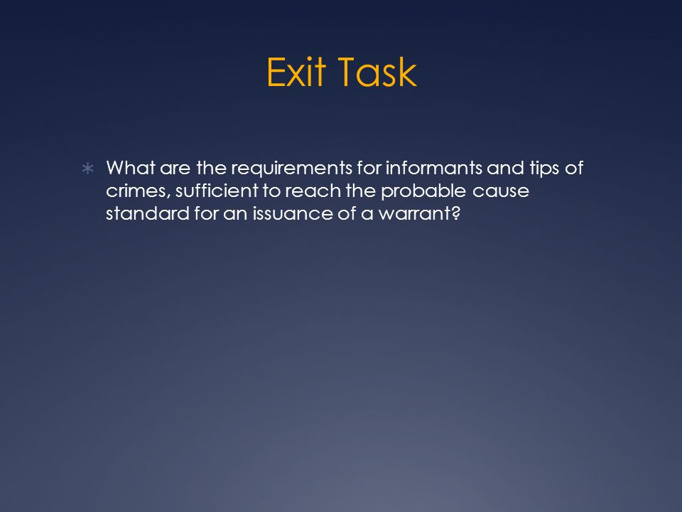 Exit Task  What are the requirements for informants and tips of crimes, sufficient to reach the probable cause standard for an issuance of a warrant